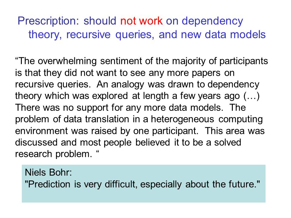 Prescription: should not work on dependency theory, recursive queries, and new data models The overwhelming sentiment of the majority of participants is that they did not want to see any more papers on recursive queries.