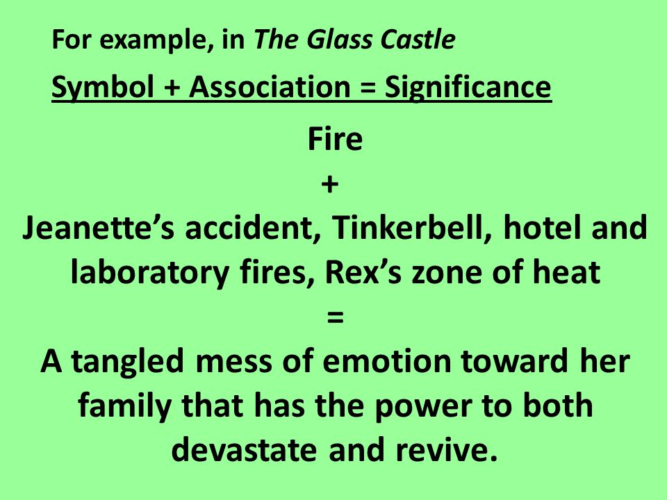 For example, in The Glass Castle Symbol + Association = Significance Fire + Jeanette's accident, Tinkerbell, hotel and laboratory fires, Rex's zone of heat = A tangled mess of emotion toward her family that has the power to both devastate and revive.