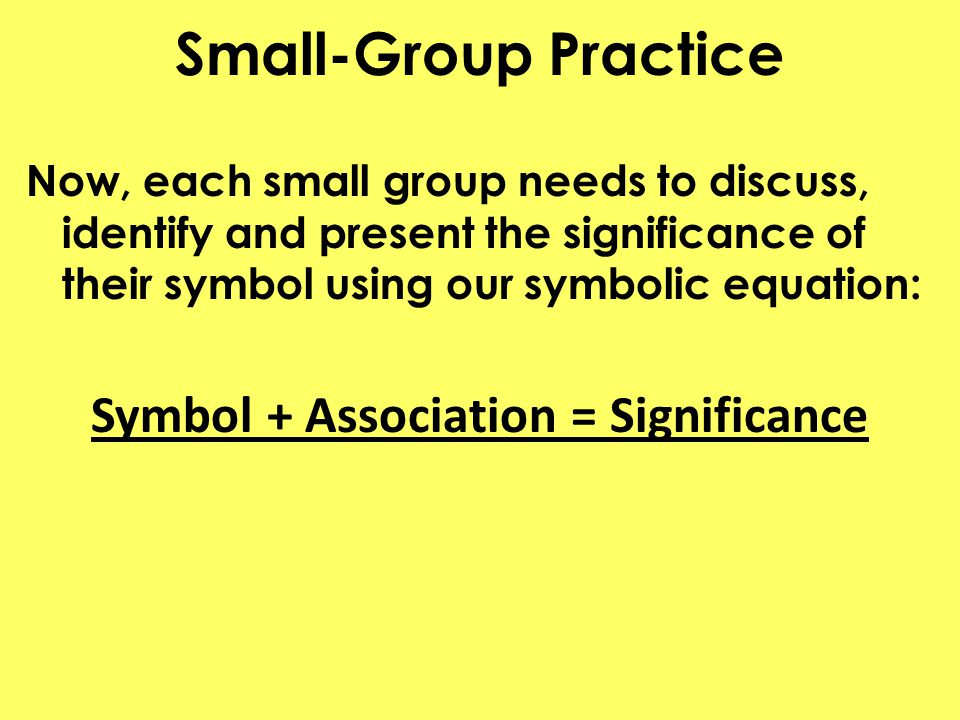 Small-Group Practice Now, each small group needs to discuss, identify and present the significance of their symbol using our symbolic equation: Symbol + Association = Significance