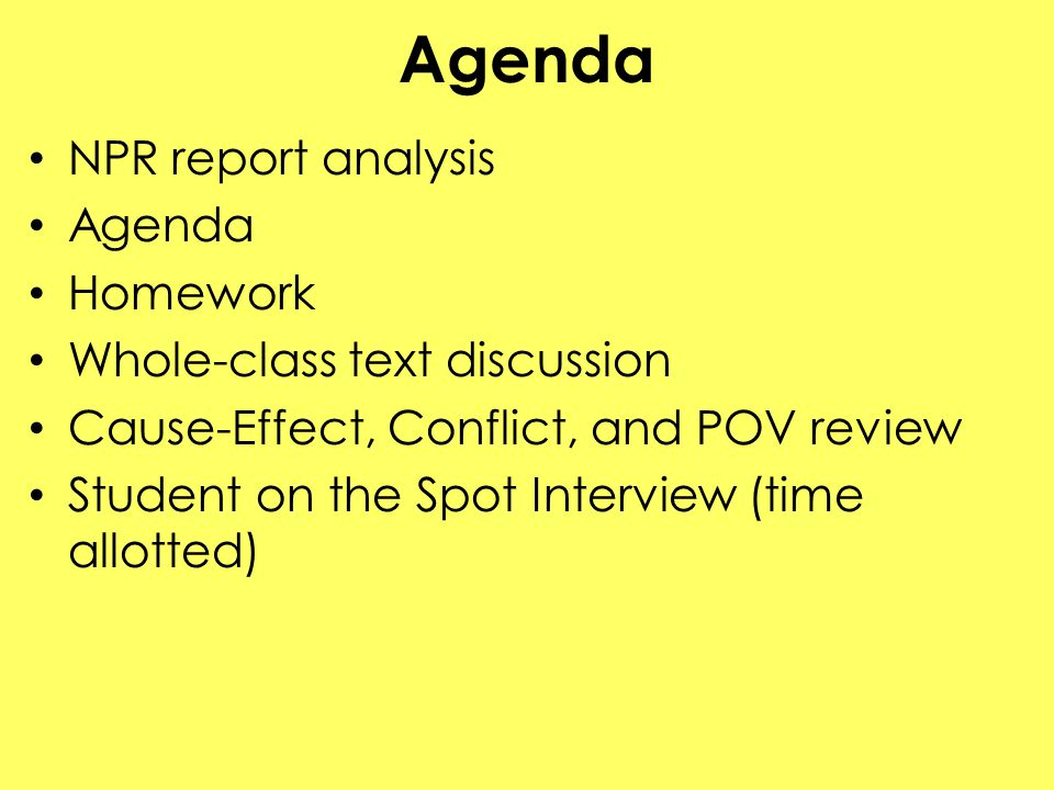 Agenda NPR report analysis Agenda Homework Whole-class text discussion Cause-Effect, Conflict, and POV review Student on the Spot Interview (time allotted)