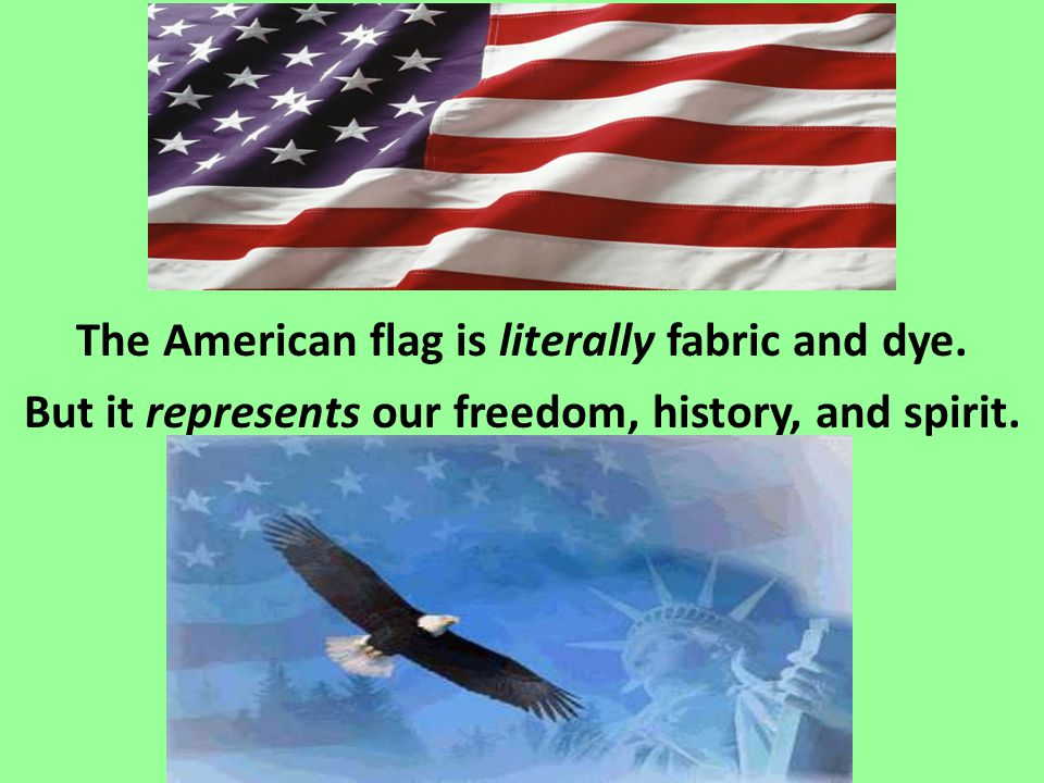 The American flag is literally fabric and dye. But it represents our freedom, history, and spirit.