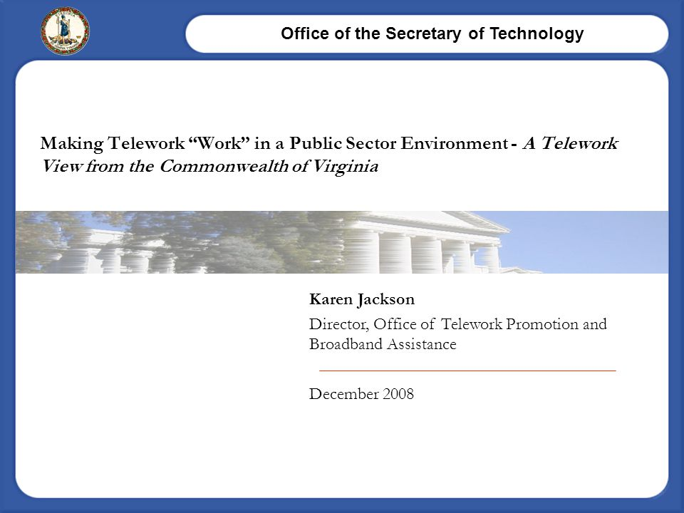 Office of the Secretary of Technology Karen Jackson Director, Office of Telework Promotion and Broadband Assistance December 2008 Making Telework Work in a Public Sector Environment - A Telework View from the Commonwealth of Virginia