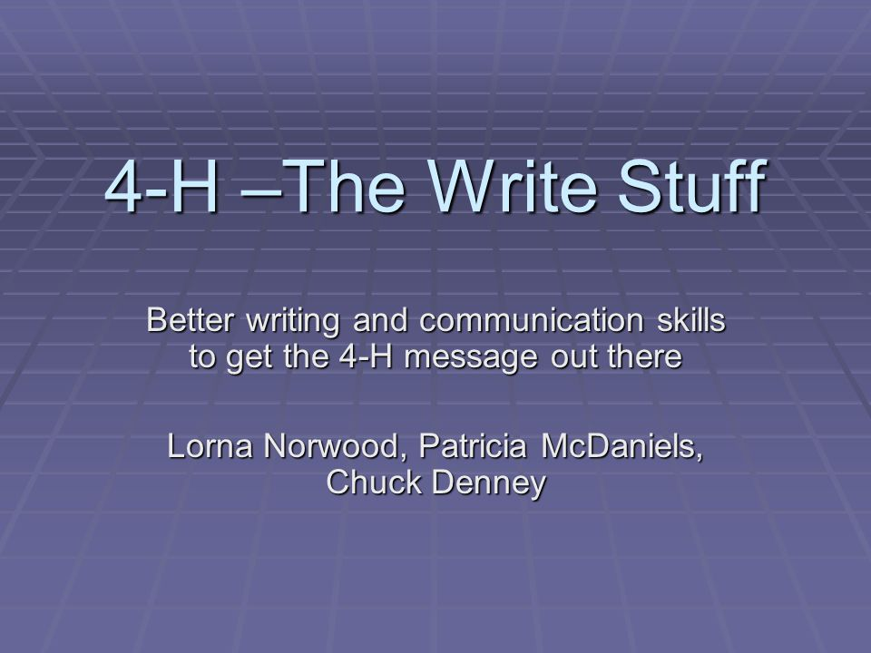 4-H –The Write Stuff Better writing and communication skills to get the 4-H message out there Lorna Norwood, Patricia McDaniels, Chuck Denney