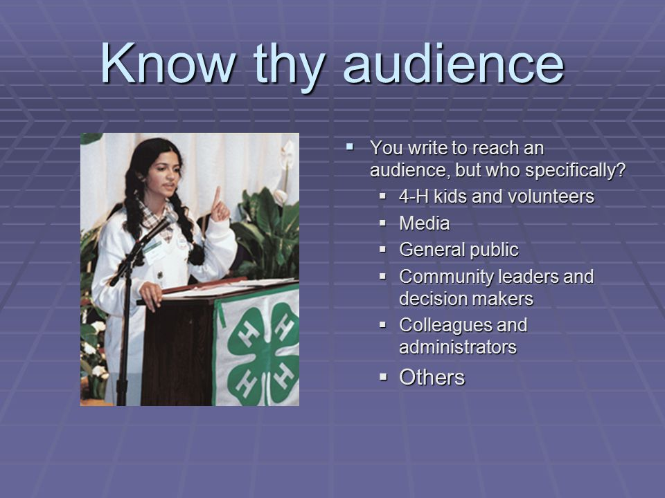 Know thy audience  You write to reach an audience, but who specifically?  4-H kids and volunteers  Media  General public  Community leaders and d