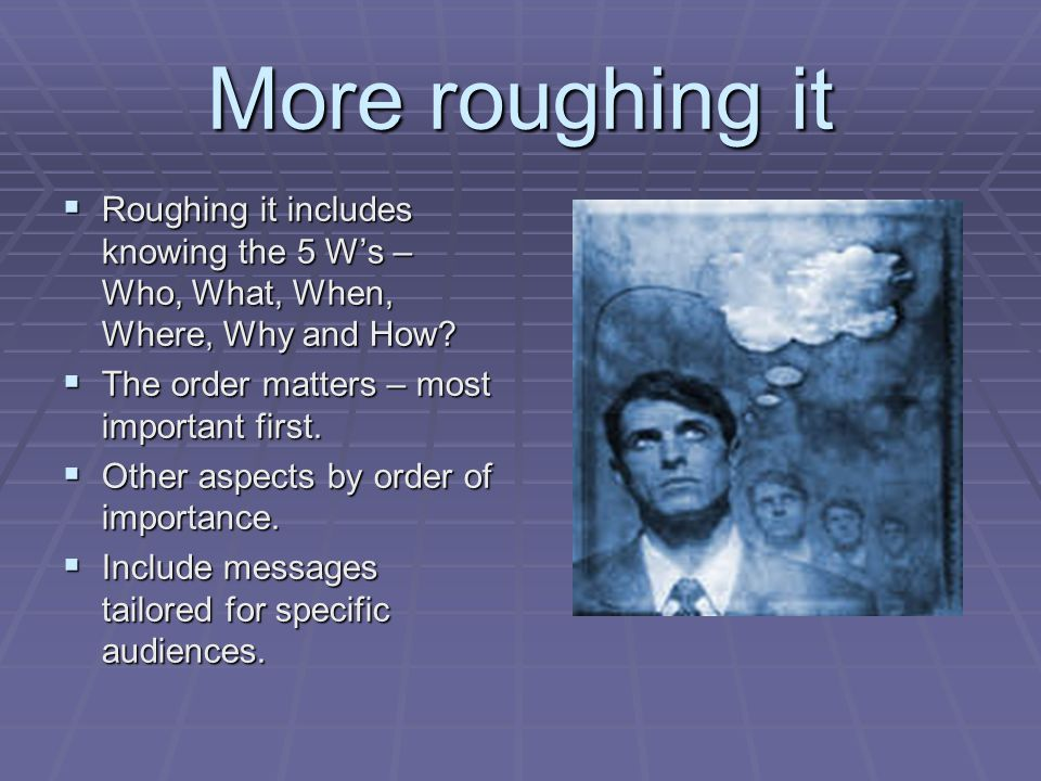 More roughing it  Roughing it includes knowing the 5 W's – Who, What, When, Where, Why and How.