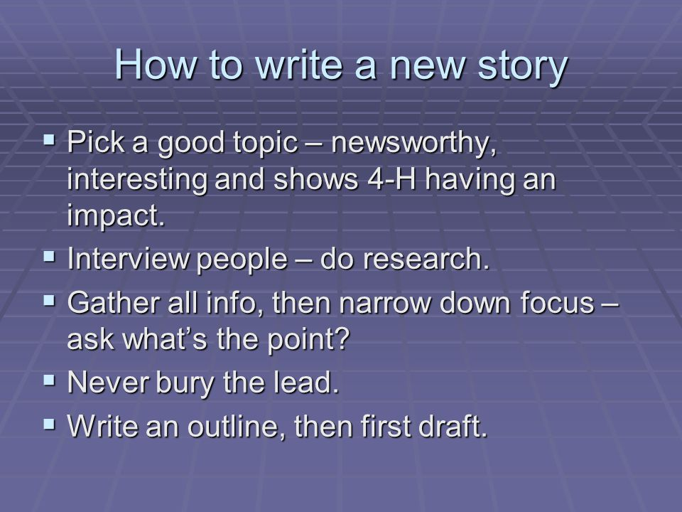 How to write a new story  Pick a good topic – newsworthy, interesting and shows 4-H having an impact.  Interview people – do research.  Gather all