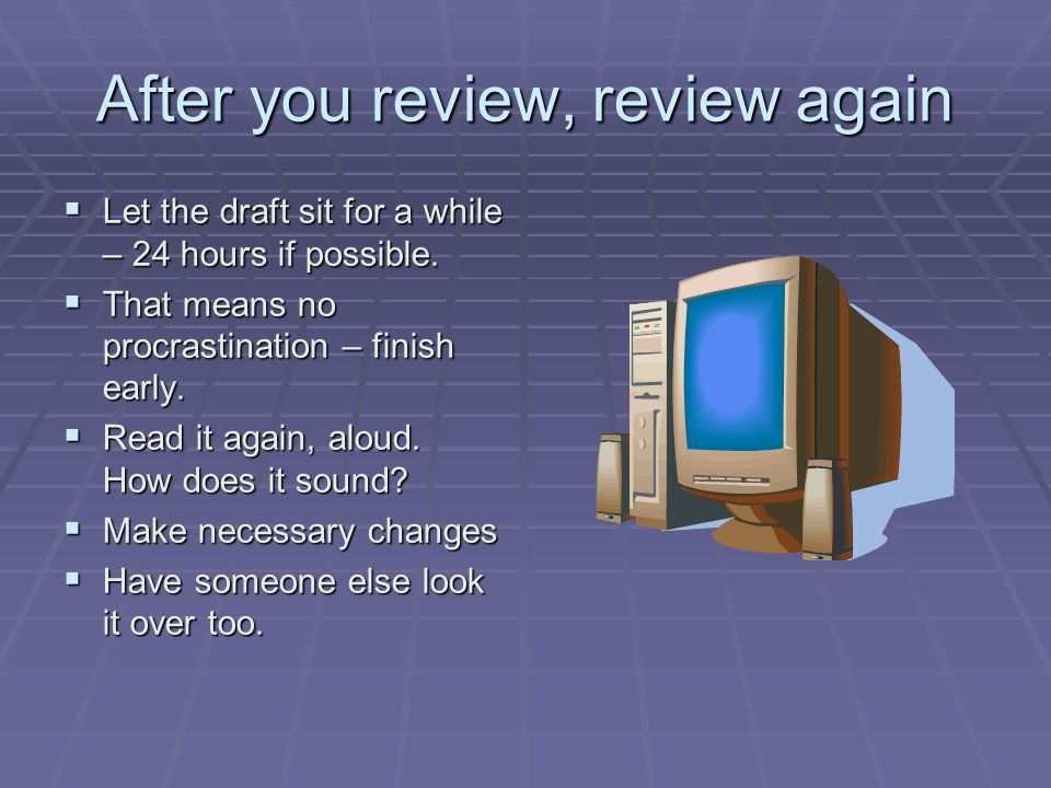 After you review, review again  Let the draft sit for a while – 24 hours if possible.