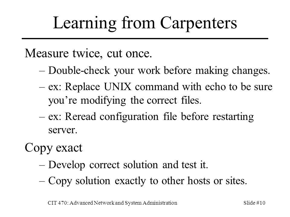 CIT 470: Advanced Network and System AdministrationSlide #10 Learning from Carpenters Measure twice, cut once.