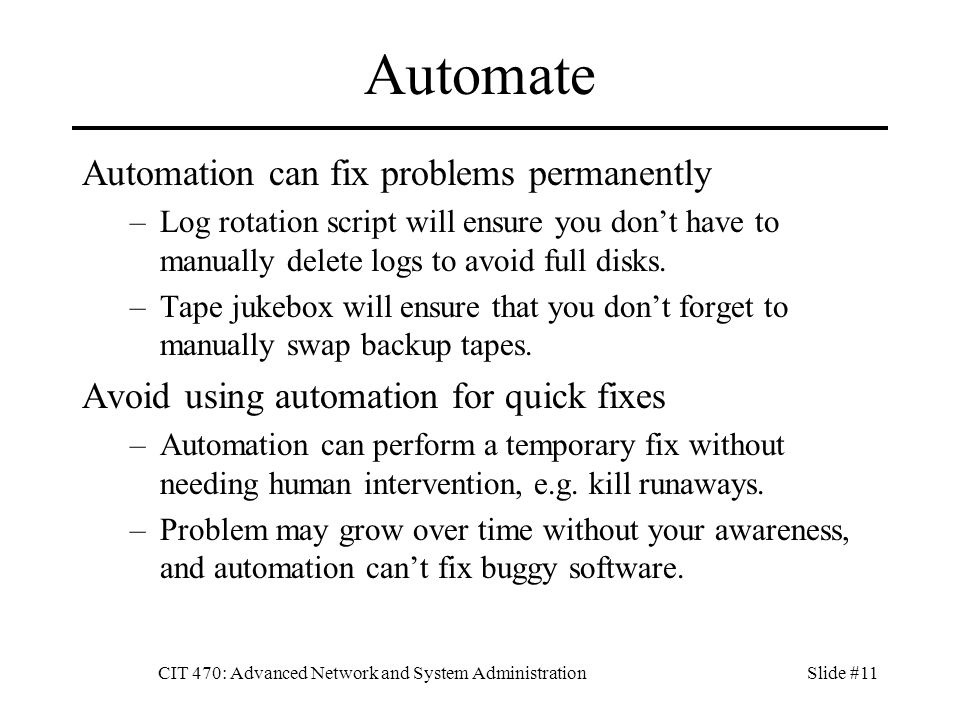 CIT 470: Advanced Network and System AdministrationSlide #11 Automate Automation can fix problems permanently –Log rotation script will ensure you don't have to manually delete logs to avoid full disks.