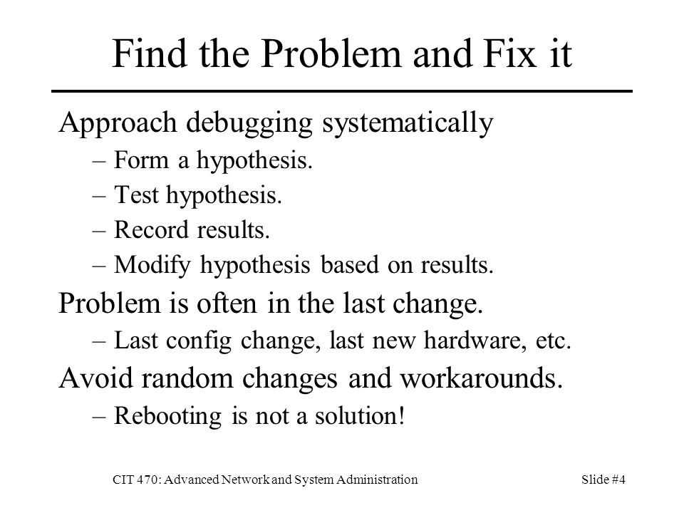CIT 470: Advanced Network and System AdministrationSlide #4 Find the Problem and Fix it Approach debugging systematically –Form a hypothesis. –Test hy