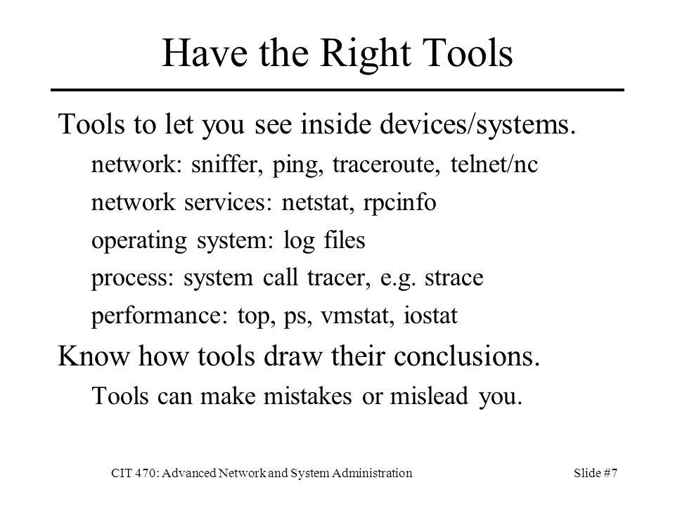 CIT 470: Advanced Network and System AdministrationSlide #7 Have the Right Tools Tools to let you see inside devices/systems. network: sniffer, ping,