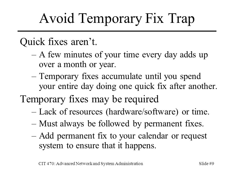 CIT 470: Advanced Network and System AdministrationSlide #9 Avoid Temporary Fix Trap Quick fixes aren't.