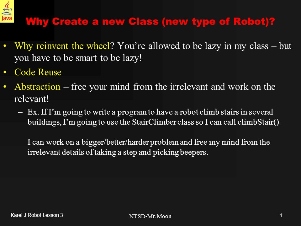 4 Karel J Robot-Lesson 3 NTSD-Mr. Moon Why Create a new Class (new type of Robot).