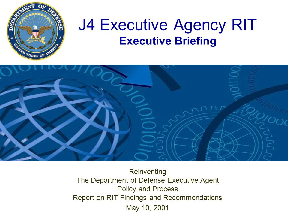 J4 Executive Agency RIT Executive Briefing Reinventing The Department of Defense Executive Agent Policy and Process Report on RIT Findings and Recommendations May 10, 2001