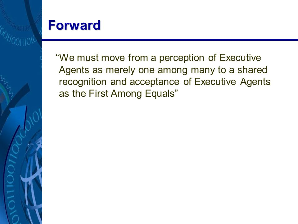 Forward We must move from a perception of Executive Agents as merely one among many to a shared recognition and acceptance of Executive Agents as the First Among Equals