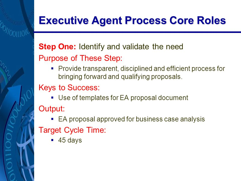 Executive Agent Process Core Roles Step One: Identify and validate the need Purpose of These Step:  Provide transparent, disciplined and efficient process for bringing forward and qualifying proposals.
