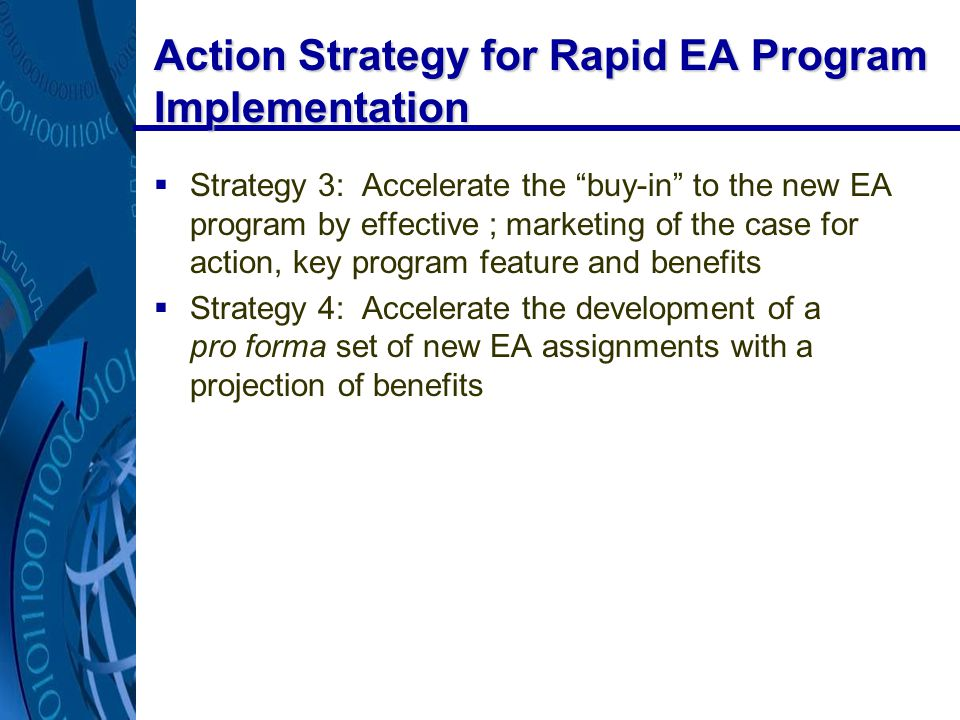 Action Strategy for Rapid EA Program Implementation  Strategy 3: Accelerate the buy-in to the new EA program by effective ; marketing of the case for action, key program feature and benefits  Strategy 4: Accelerate the development of a pro forma set of new EA assignments with a projection of benefits