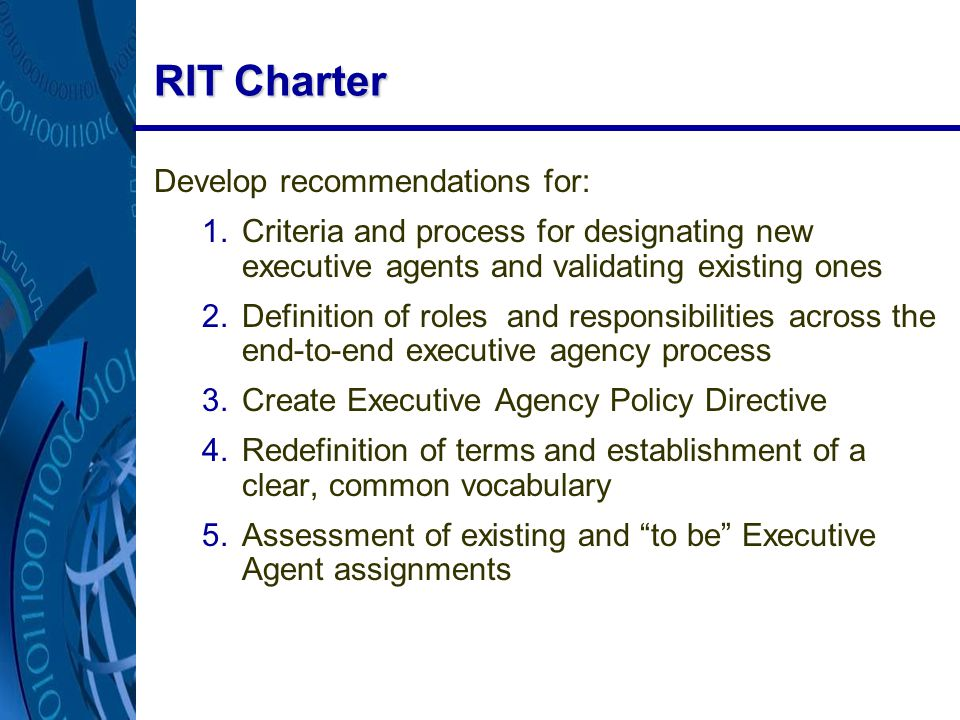 RIT Charter Develop recommendations for: 1.Criteria and process for designating new executive agents and validating existing ones 2.Definition of roles and responsibilities across the end-to-end executive agency process 3.Create Executive Agency Policy Directive 4.Redefinition of terms and establishment of a clear, common vocabulary 5.Assessment of existing and to be Executive Agent assignments