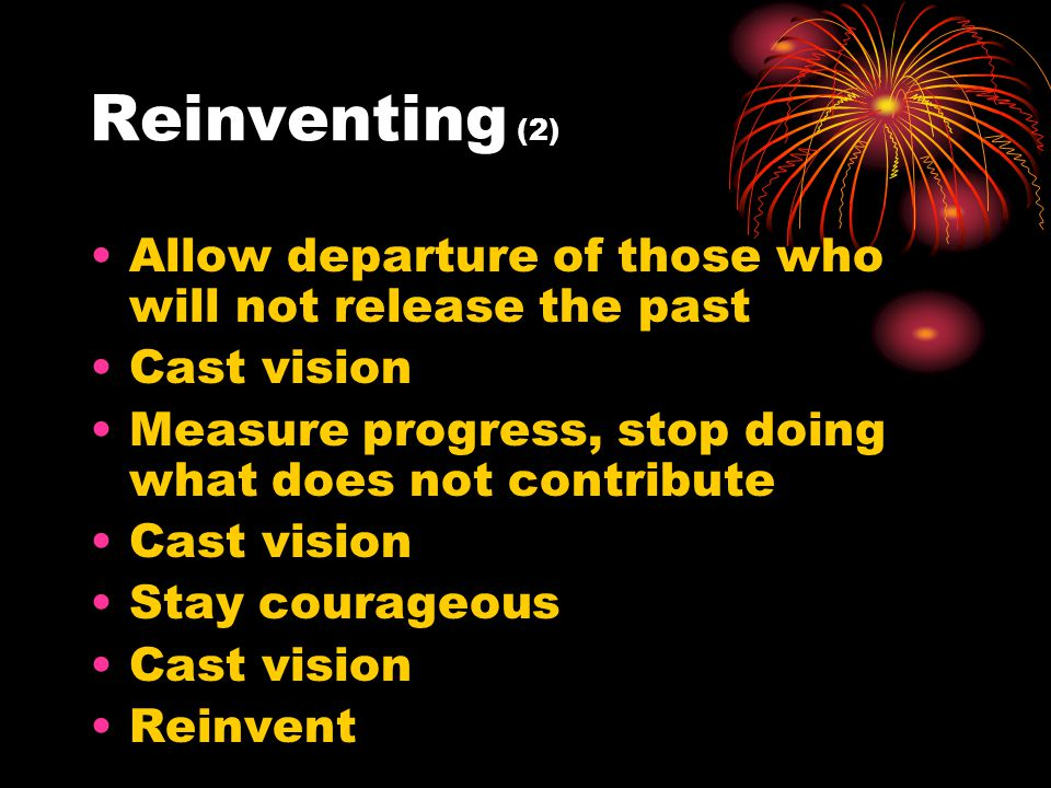 Reinventing (2) Allow departure of those who will not release the past Cast vision Measure progress, stop doing what does not contribute Cast vision Stay courageous Cast vision Reinvent
