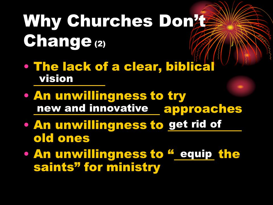Why Churches Don't Change (2) The lack of a clear, biblical An unwillingness to try approaches An unwillingness to old ones An unwillingness to the saints for ministry get rid of new and innovative vision equip