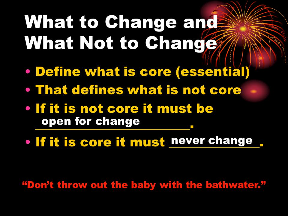 What to Change and What Not to Change Define what is core (essential) That defines what is not core If it is not core it must be ________________________.