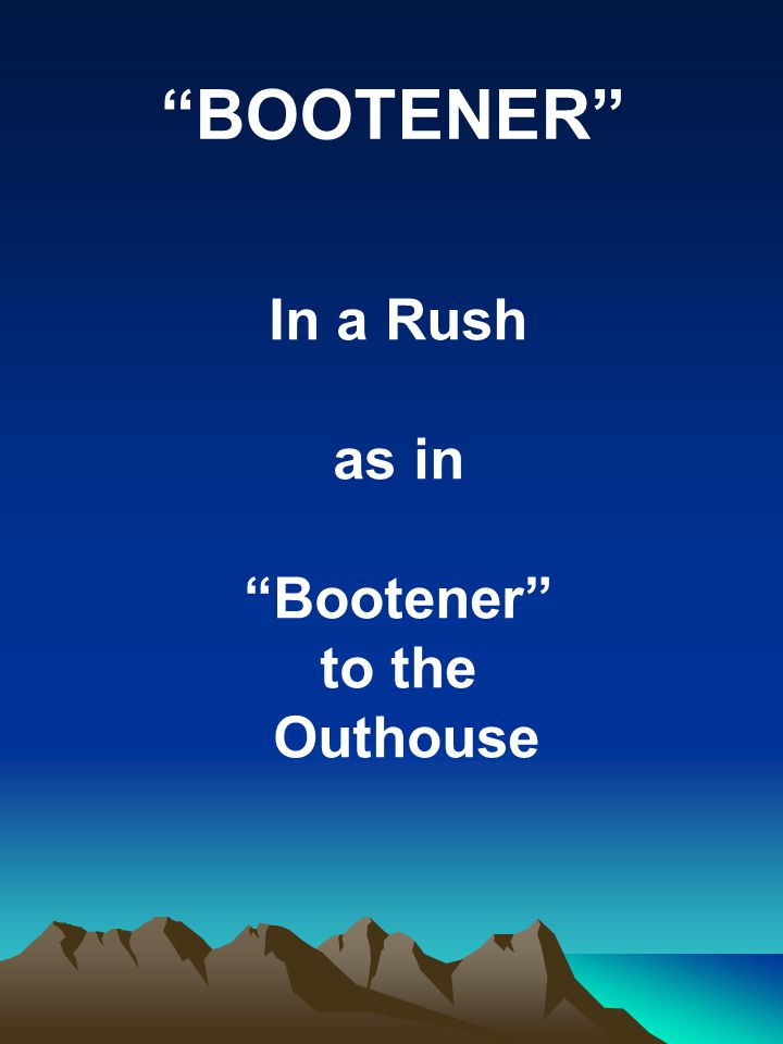 BOOTENER In a Rush as in Bootener to the Outhouse