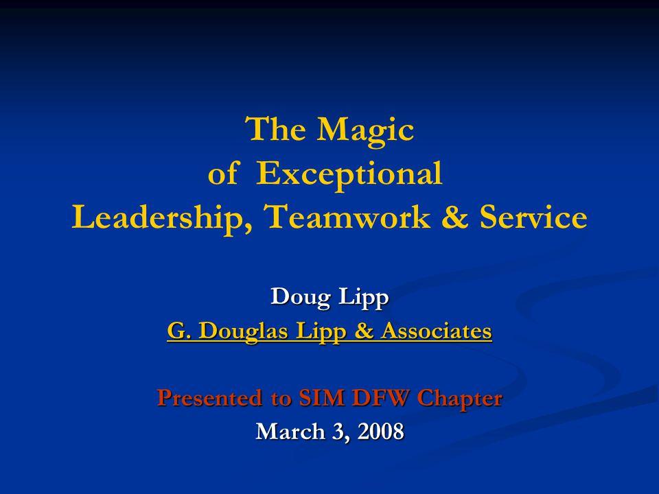 The Magic of Exceptional Leadership, Teamwork & Service Doug Lipp G. Douglas Lipp & Associates G. Douglas Lipp & Associates Presented to SIM DFW Chapt