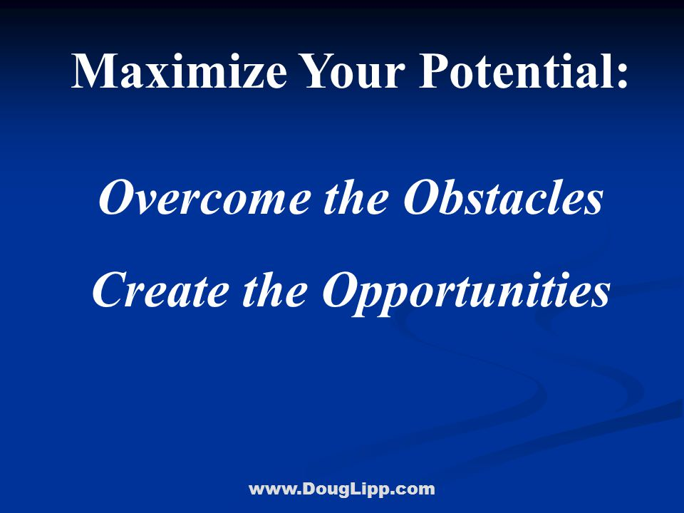 www.DougLipp.com Maximize Your Potential: Overcome the Obstacles Create the Opportunities