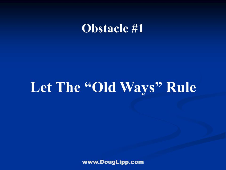 """www.DougLipp.com Obstacle #1 Let The """"Old Ways"""" Rule"""