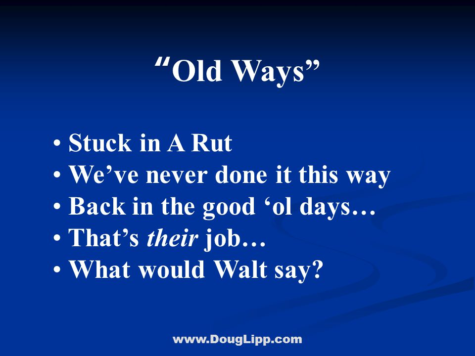 www.DougLipp.com Old Ways Stuck in A Rut We've never done it this way Back in the good 'ol days… That's their job… What would Walt say?