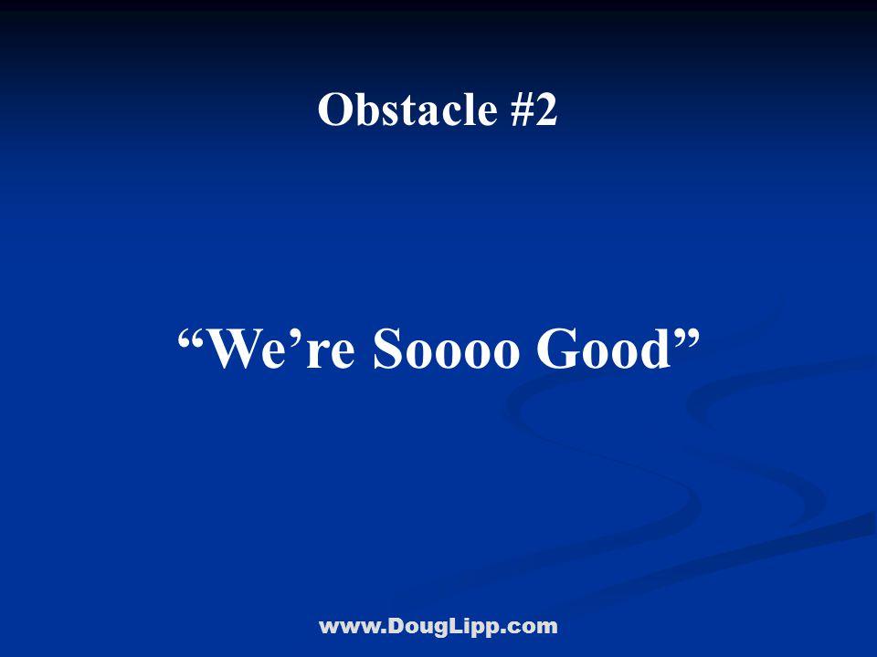 www.DougLipp.com Obstacle #2 We're Soooo Good