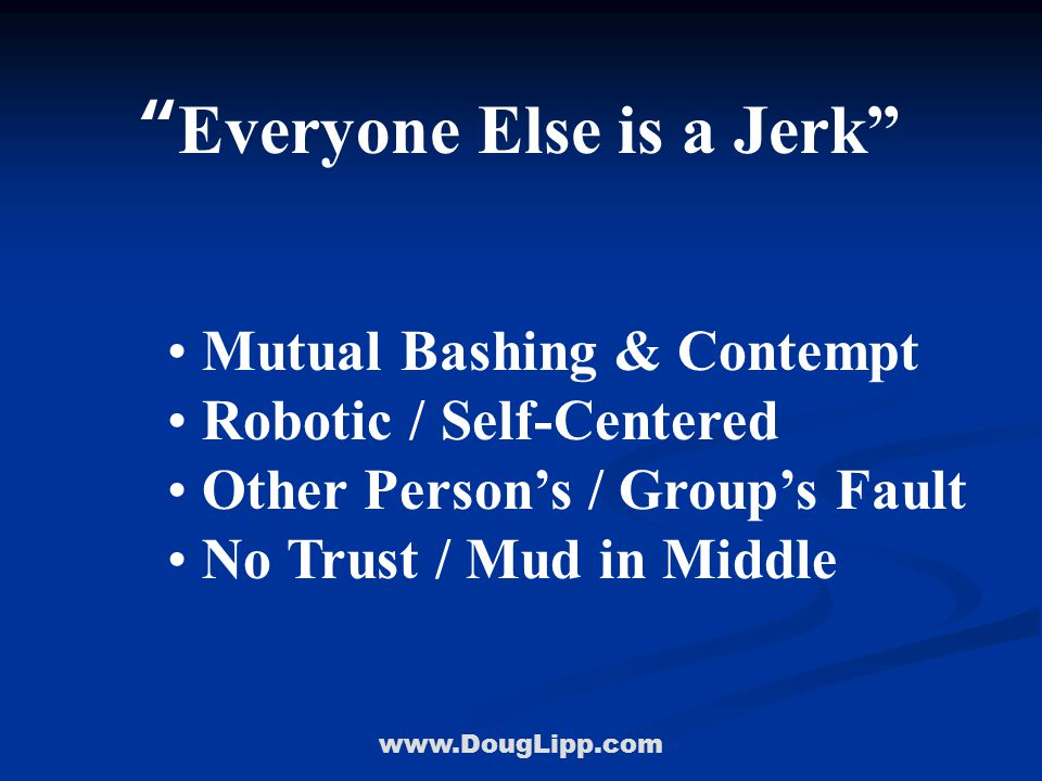 """www.DougLipp.com """"Everyone Else is a Jerk"""" Mutual Bashing & Contempt Robotic / Self-Centered Other Person's / Group's Fault No Trust / Mud in Middle"""