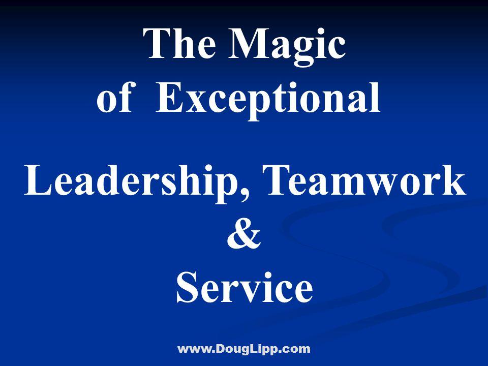 www.DougLipp.com The Magic of Exceptional Leadership, Teamwork & Service