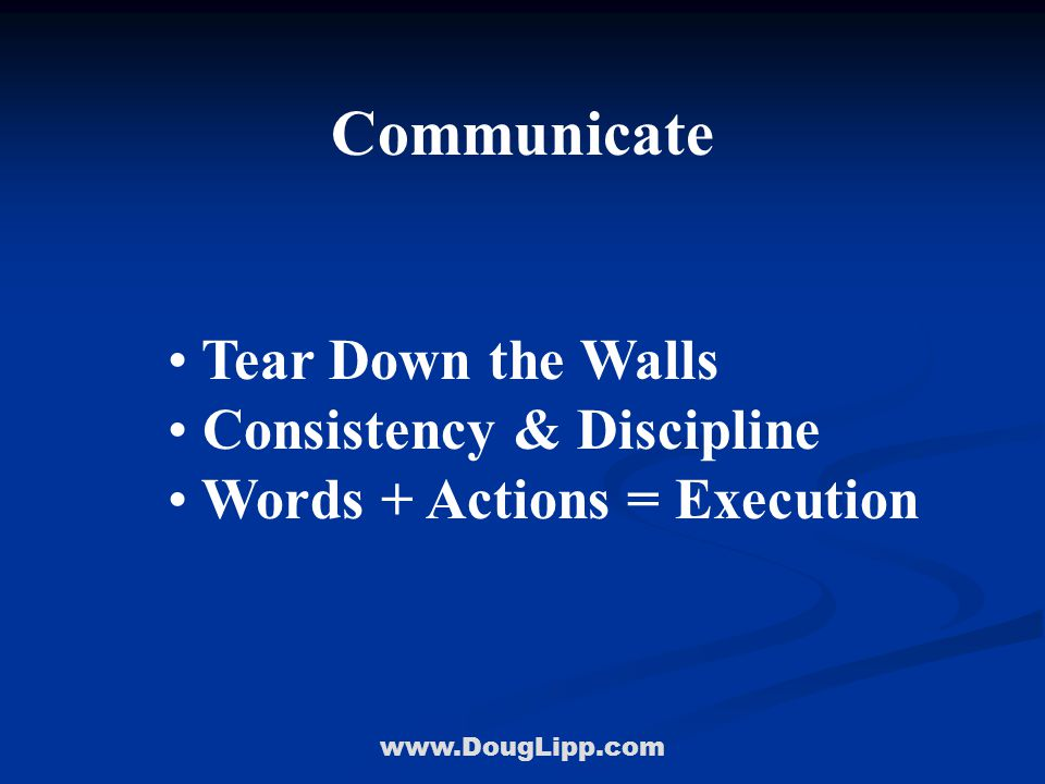 www.DougLipp.com Communicate Tear Down the Walls Consistency & Discipline Words + Actions = Execution
