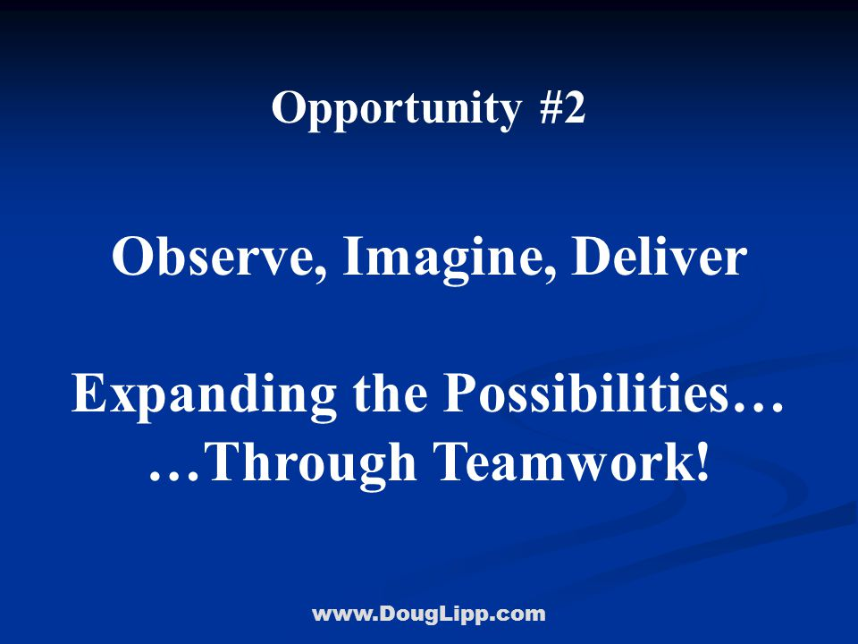 www.DougLipp.com Opportunity #2 Observe, Imagine, Deliver Expanding the Possibilities… …Through Teamwork!