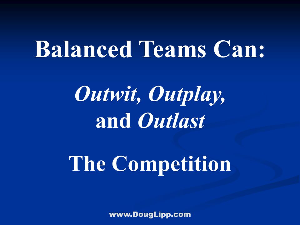 www.DougLipp.com Balanced Teams Can: Outwit, Outplay, and Outlast The Competition