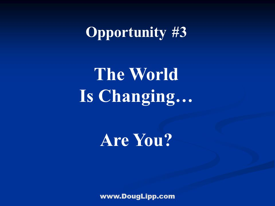 www.DougLipp.com Opportunity #3 The World Is Changing… Are You