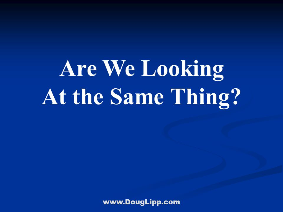 www.DougLipp.com Are We Looking At the Same Thing