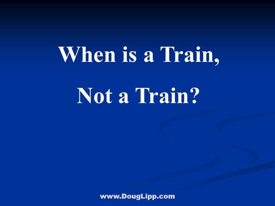 www.DougLipp.com When is a Train, Not a Train