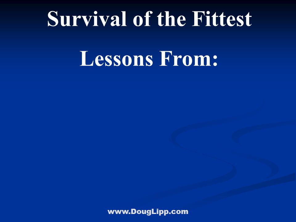 www.DougLipp.com Survival of the Fittest Lessons From: