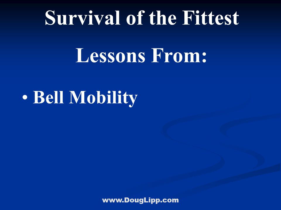 www.DougLipp.com Survival of the Fittest Lessons From: Bell Mobility