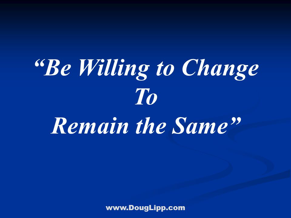 www.DougLipp.com Be Willing to Change To Remain the Same