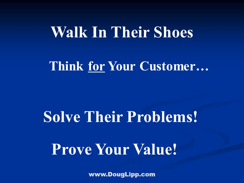 www.DougLipp.com Walk In Their Shoes Think for Your Customer… Solve Their Problems! Prove Your Value!