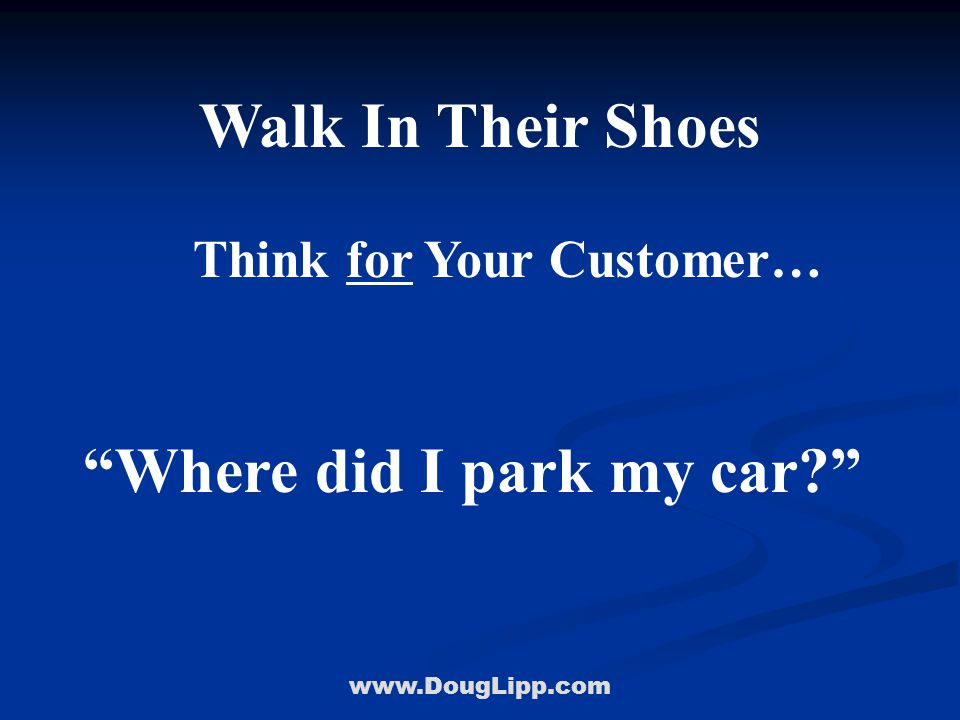 www.DougLipp.com Walk In Their Shoes Think for Your Customer… Where did I park my car