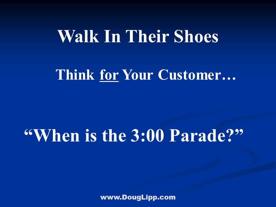 www.DougLipp.com Walk In Their Shoes Think for Your Customer… When is the 3:00 Parade