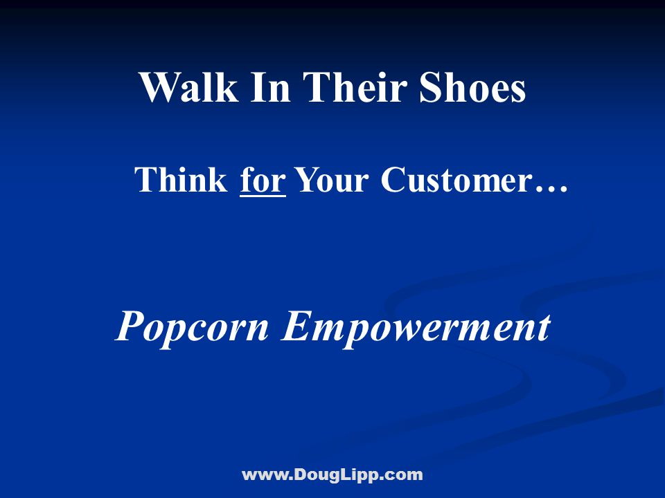 www.DougLipp.com Walk In Their Shoes Think for Your Customer… Popcorn Empowerment
