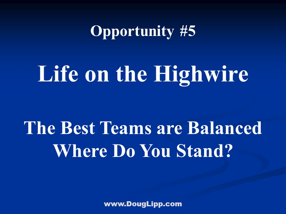 www.DougLipp.com Opportunity #5 Life on the Highwire The Best Teams are Balanced Where Do You Stand