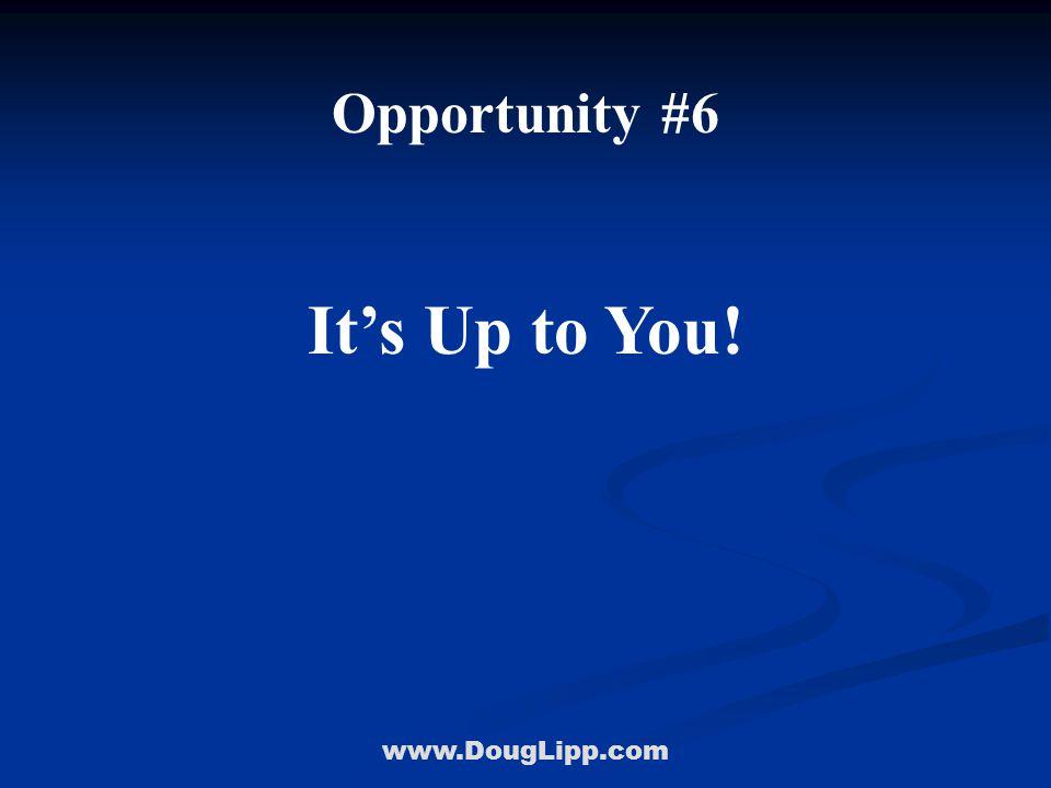 www.DougLipp.com Opportunity #6 It's Up to You!
