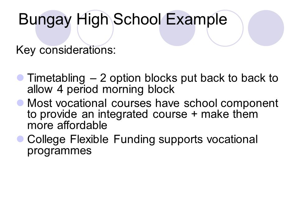 Bungay High School Example Key considerations: Timetabling – 2 option blocks put back to back to allow 4 period morning block Most vocational courses have school component to provide an integrated course + make them more affordable College Flexible Funding supports vocational programmes
