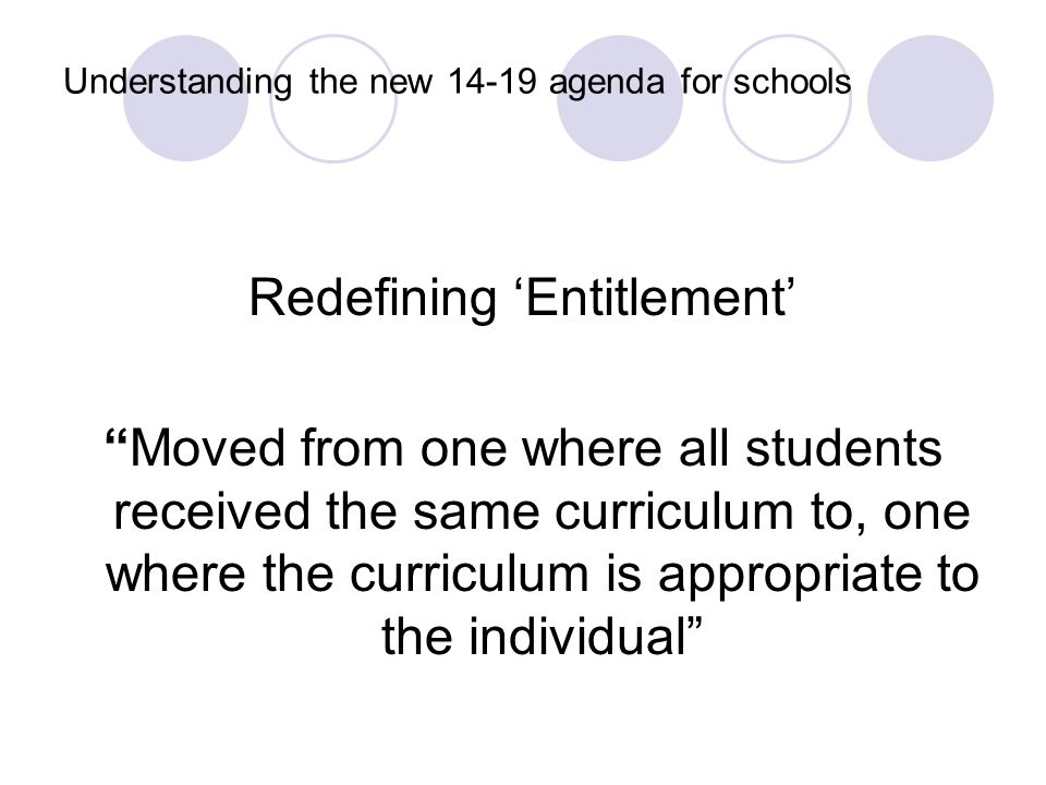 Understanding the new 14-19 agenda for schools Redefining 'Entitlement' Moved from one where all students received the same curriculum to, one where the curriculum is appropriate to the individual